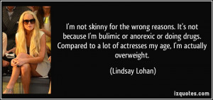 wrong reasons. It's not because I'm bulimic or anorexic or doing drugs ...