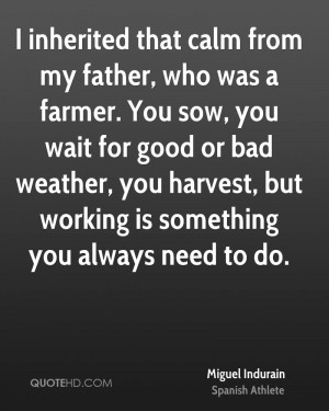 inherited that calm from my father, who was a farmer. You sow, you ...