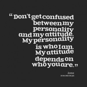 Quotes Picture: don't get confused between my personality and my ...