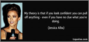 ... anything - even if you have no clue what you're doing. - Jessica Alba