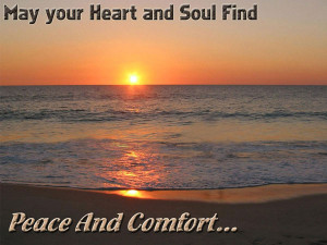 May your Heart and Soul Find Peace and Comfort...