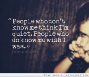 People who don't know me think I'm quiet. People who do know me wish I ...