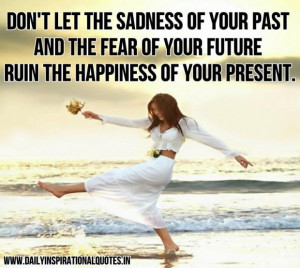 Don t let the sadness of your past and the fear of your future ruin ...