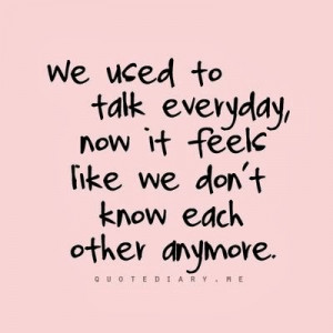 ... to talk everyday, now it feels like we don't know each other anymore