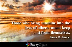 Those who bring sunshine into the lives of others cannot keep it from ...