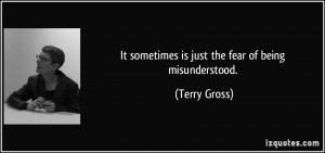 It sometimes is just the fear of being misunderstood. - Terry Gross