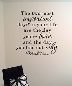 The two most important days in your life are the day you're born and ...