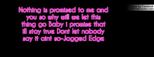 ... promise that ill stay true Dont let nobody say it aint so-Jagged Edge