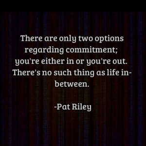 are only two options regarding commitment: You're either in or you're ...