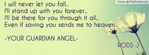 let you fall..I'll stand up with you forever..I'll be there for you ...