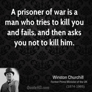 prisoner of war is a man who tries to kill you and fails, and then ...