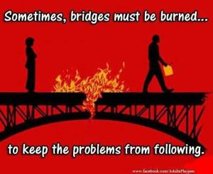 Burning bridges quote www.Facebook.com/adultsplaypen