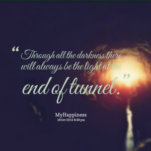 ... all the darkness there will always be the light at the end of tunnel