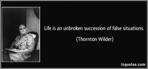 Life is an unbroken succession of false situations. - Thornton Wilder