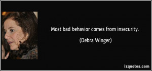 Most bad behavior comes from insecurity. - Debra Winger