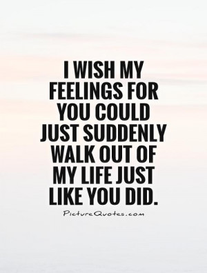 wish my feelings for you could just suddenly walk out of my life ...
