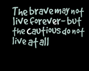 Quotes Picture: the brave may not live forever but the cautious do not ...
