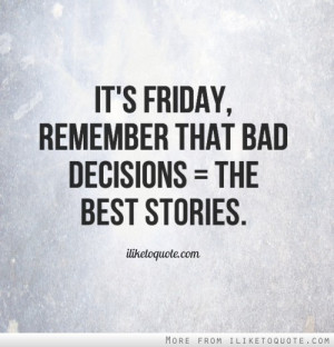 It's Friday, remember that bad decisions = the best stories.