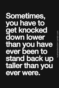Sometimes, you have to get knocked down lower than you have ever been ...