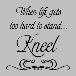 When life gets too hard to stand kneel.Religion Wall Quotes
