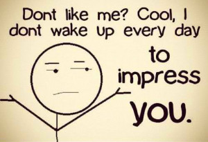 ... life the way you want it, we were not born just to impress people