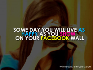 Some day you will live as happy as you show on your facebook wall
