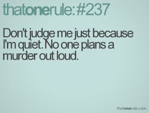 Don't judge me just because I'm quiet. No one plans a murder out loud.