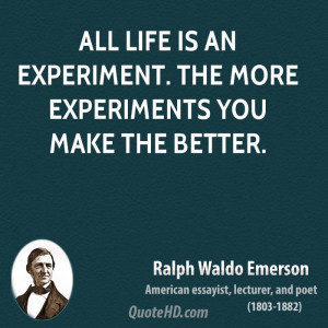 All life is an experiment. The more experiments you make the better.