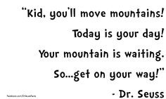 Kid, you'll move mountains! Today is your day! Your mountain is ...