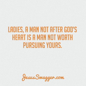 ladies, a man not after god's heart is a man not worth pursuing ...