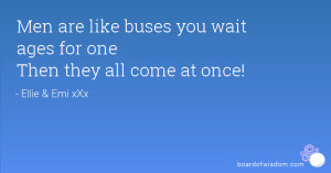 Men are like buses you wait ages for one Then they all come at once!