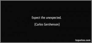 Expect the unexpected. - Carlos Gershenson