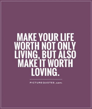 -your-life-worth-not-only-living-but-also-make-it-worth-loving-quote ...