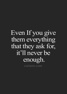 the hard way. I give and give, and it never seems to be good enough ...