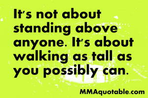 It's not about standing above anyone. It's about walking as tall as ...