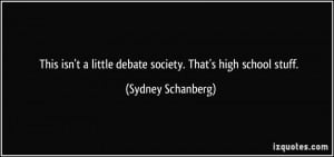 This isn't a little debate society. That's high school stuff. - Sydney ...