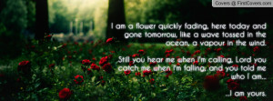 am a flower quickly fading, here today and gone tomorrow, like a ...