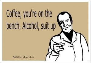 Coffee you're on the bench, alcohol suit up. Happy Friday! Have a ...