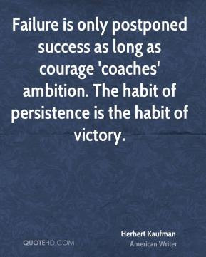 Failure is only postponed success as long as courage 'coaches ...