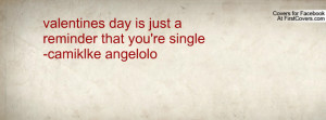 valentines day is just a reminder that you're single-camiklke angelolo ...