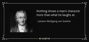 Nothing shows a man's character more than what he laughs at. - Johann ...