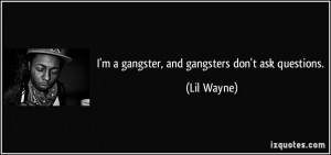 gangster, and gangsters don't ask questions. - Lil Wayne