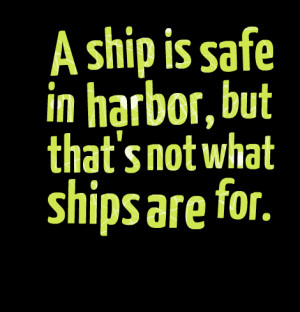 Quotes Picture: a ship is safe in harbor, but that's not what ships ...