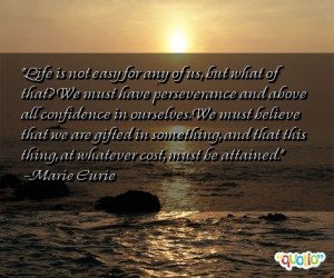 Life is not easy for any of us, but what of that? We must have ...