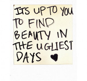 Its up to you to find beauty in the ugliest days