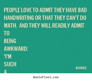 Love quotes - People love to admit they have bad handwriting or that..