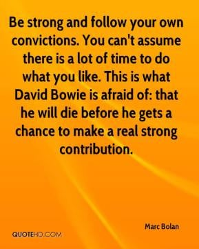 Marc Bolan - Be strong and follow your own convictions. You can't ...