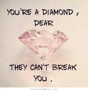 You're a diamond, dear. They can't break you Picture Quote #1