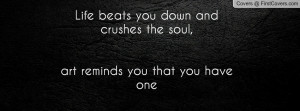 ... beats you down and crushes the soul, art reminds you that you have one