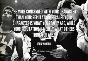 Be more concerned with your character than your reputation, because ...